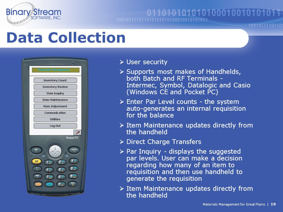 Materials Management for Great Plains | 19 Data Collection  User security  Supports most makes of Handhelds, both Batch and RF Terminals - Intermec,