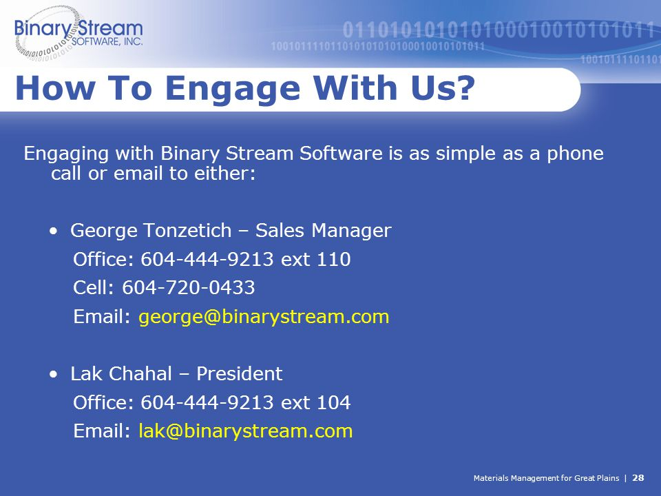 Materials Management for Great Plains | 28 How To Engage With Us? Engaging with Binary Stream Software is as simple as a phone call or email to either