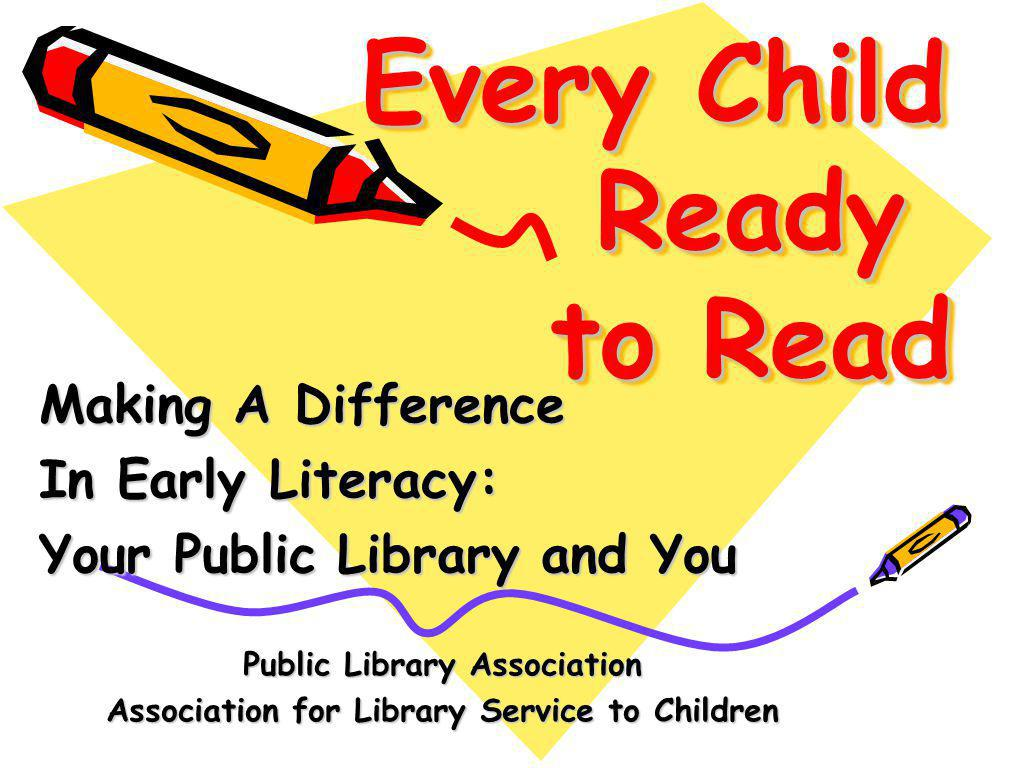 Every Child Ready to Read Making A Difference In Early Literacy: Your Public Library and You Public Library Association Association for Library Service to Children