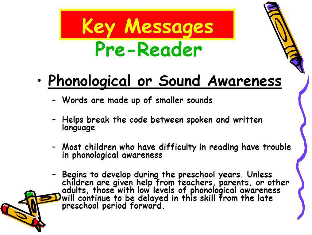 Pre-Reader Phonological or Sound Awareness –Words are made up of smaller sounds –Helps break the code between spoken and written language –Most children who have difficulty in reading have trouble in phonological awareness –Begins to develop during the preschool years.