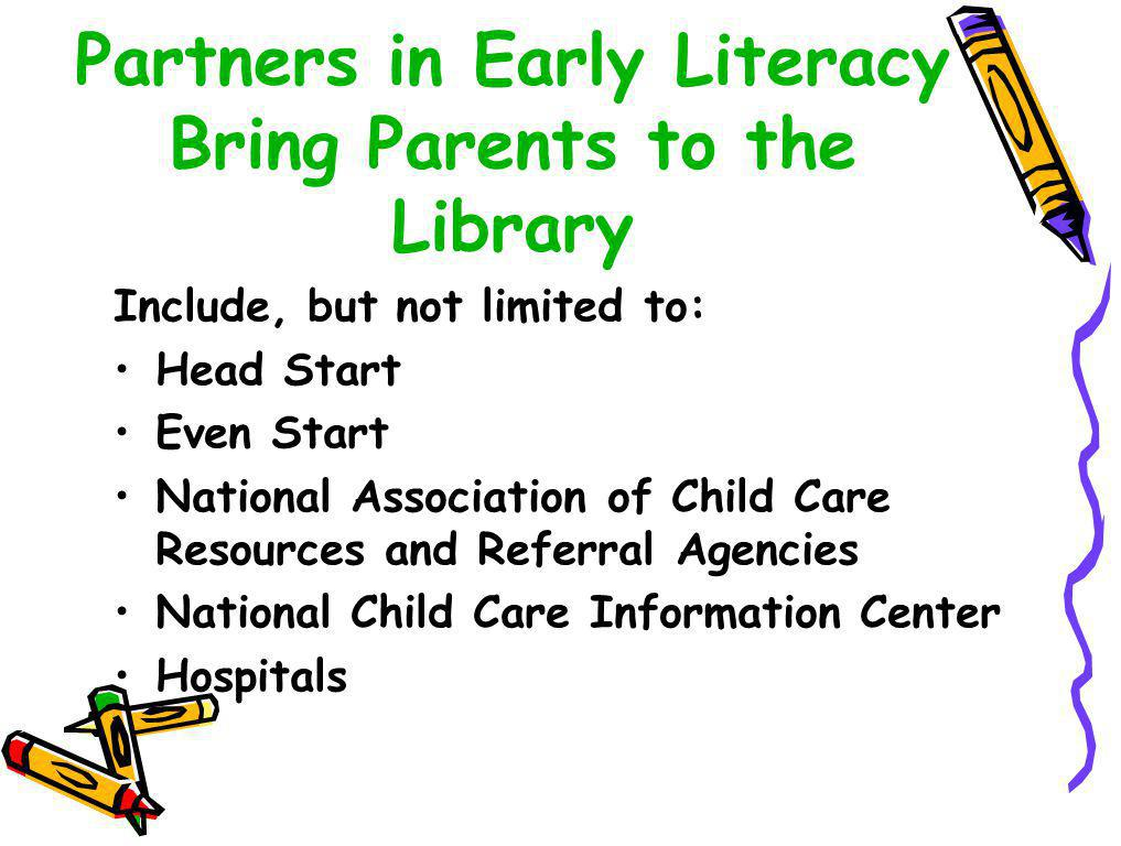 Partners in Early Literacy Bring Parents to the Library Include, but not limited to: Head Start Even Start National Association of Child Care Resources and Referral Agencies National Child Care Information Center Hospitals