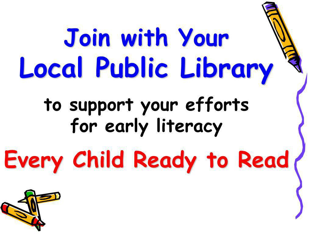 Join with Your Local Public Library Every Child Ready to Read Join with Your Local Public Library to support your efforts for early literacy Every Child Ready to Read