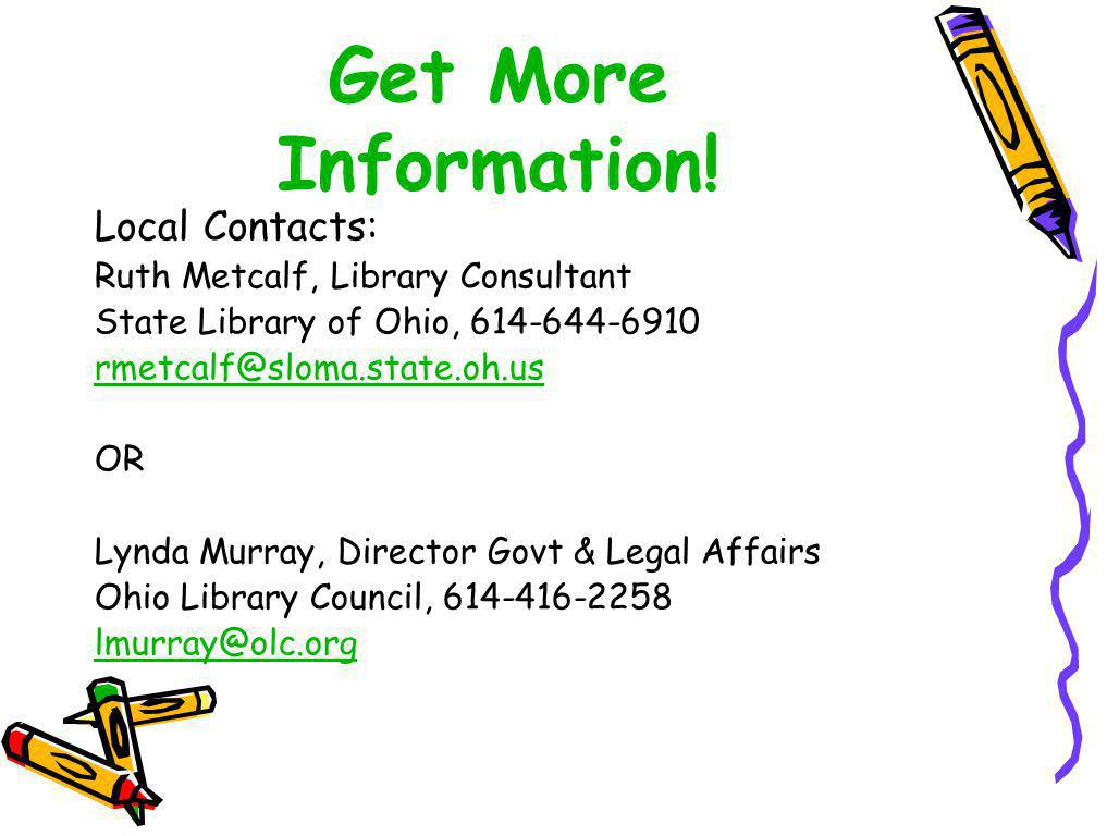 Get More Information! Local Contacts: Ruth Metcalf, Library Consultant State Library of Ohio, 614-644-6910 rmetcalf@sloma.state.oh.us OR Lynda Murray,
