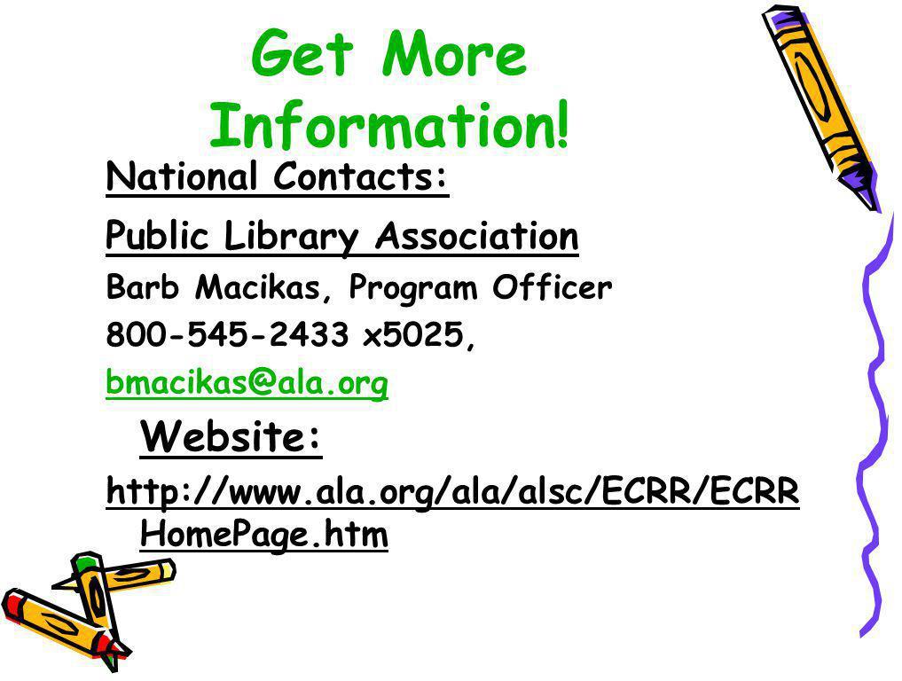 Get More Information! National Contacts: Public Library Association Barb Macikas, Program Officer 800-545-2433 x5025, bmacikas@ala.org Website: http:/