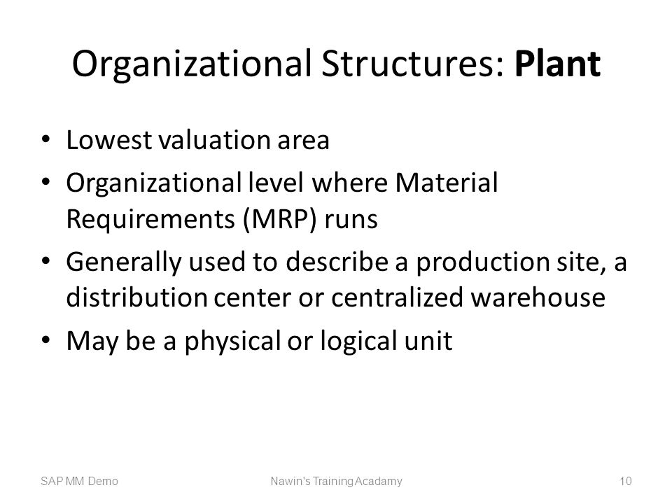 Organizational Structures: Plant Lowest valuation area Organizational level where Material Requirements (MRP) runs Generally used to describe a production site, a distribution center or centralized warehouse May be a physical or logical unit SAP MM DemoNawin s Training Acadamy 10