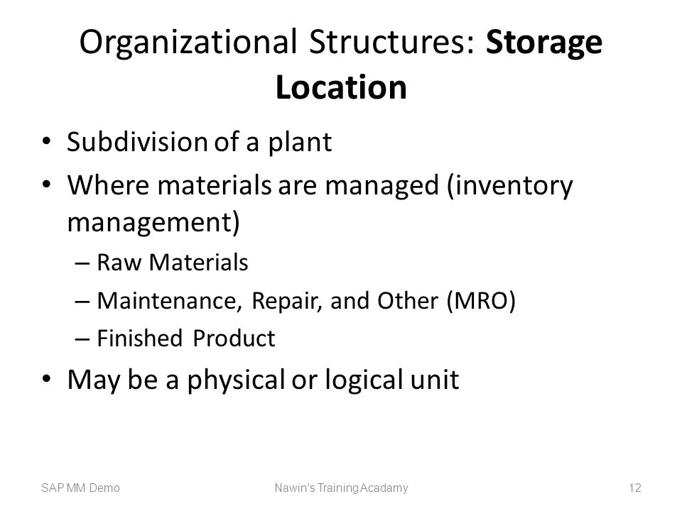 Organizational Structures: Storage Location Subdivision of a plant Where materials are managed (inventory management) – Raw Materials – Maintenance, Repair, and Other (MRO) – Finished Product May be a physical or logical unit SAP MM DemoNawin s Training Acadamy 12