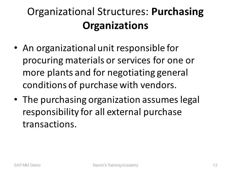 Organizational Structures: Purchasing Organizations An organizational unit responsible for procuring materials or services for one or more plants and for negotiating general conditions of purchase with vendors.