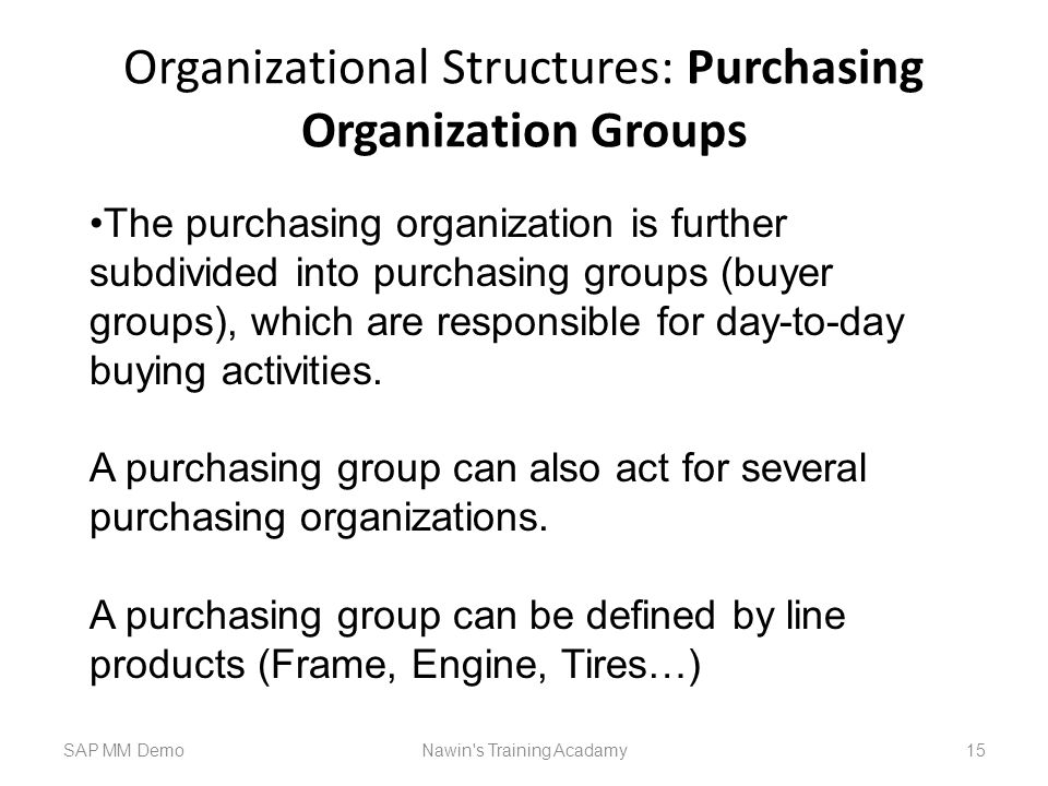 Organizational Structures: Purchasing Organization Groups SAP MM DemoNawin s Training Acadamy 15 The purchasing organization is further subdivided into purchasing groups (buyer groups), which are responsible for day-to-day buying activities.