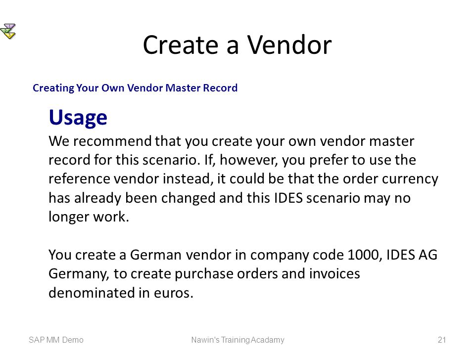 Create a Vendor SAP MM DemoNawin s Training Acadamy 21 Creating Your Own Vendor Master Record Usage We recommend that you create your own vendor master record for this scenario.