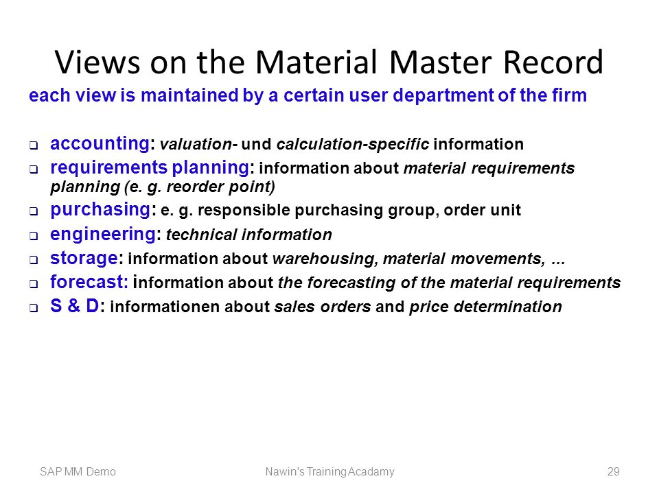 Views on the Material Master Record SAP MM DemoNawin s Training Acadamy 29 each view is maintained by a certain user department of the firm  accounting: valuation- und calculation-specific information  requirements planning: information about material requirements planning (e.