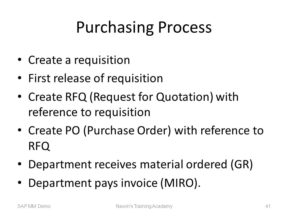 Purchasing Process Create a requisition First release of requisition Create RFQ (Request for Quotation) with reference to requisition Create PO (Purchase Order) with reference to RFQ Department receives material ordered (GR) Department pays invoice (MIRO).
