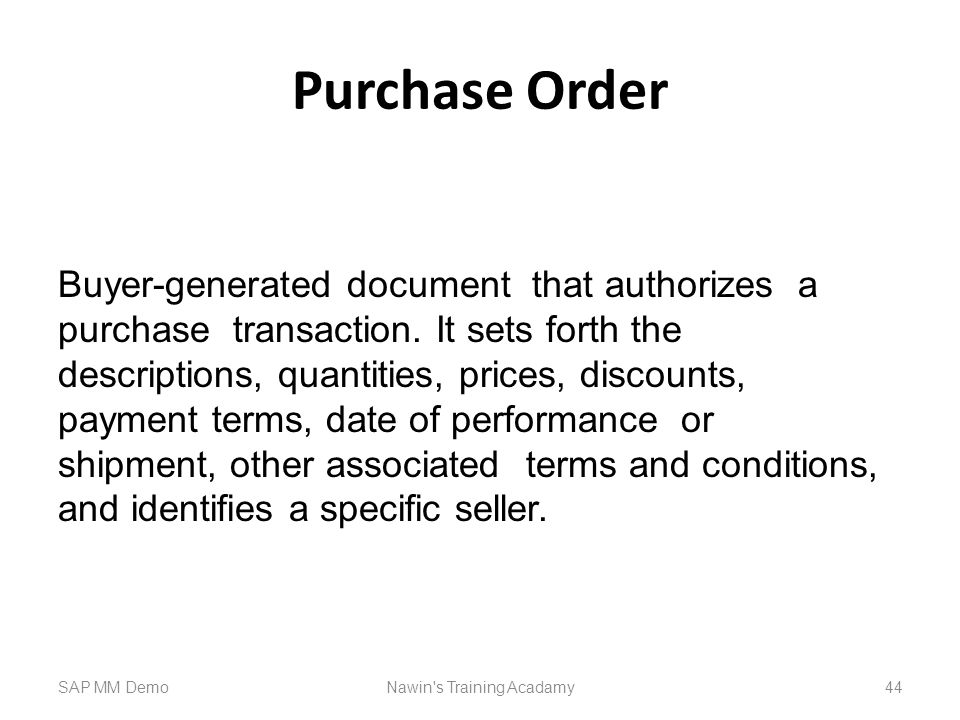 Purchase Order SAP MM DemoNawin s Training Acadamy 44 Buyer-generated document that authorizes a purchase transaction.