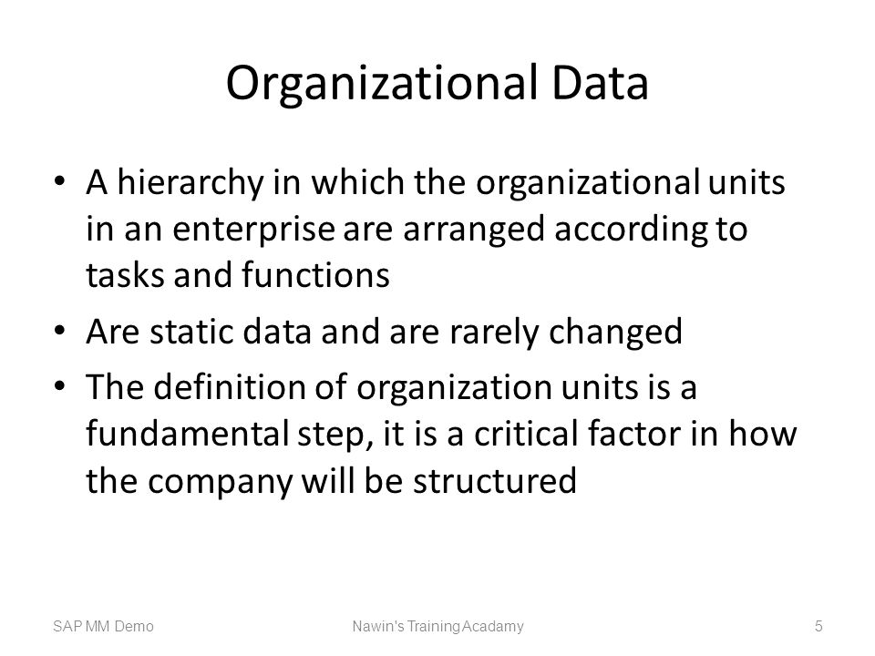 Organizational Data A hierarchy in which the organizational units in an enterprise are arranged according to tasks and functions Are static data and are rarely changed The definition of organization units is a fundamental step, it is a critical factor in how the company will be structured SAP MM DemoNawin s Training Acadamy 5