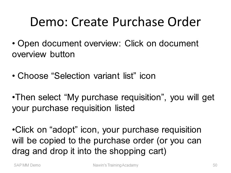 Demo: Create Purchase Order SAP MM DemoNawin s Training Acadamy 50 Open document overview: Click on document overview button Choose Selection variant list icon Then select My purchase requisition , you will get your purchase requisition listed Click on adopt icon, your purchase requisition will be copied to the purchase order (or you can drag and drop it into the shopping cart)