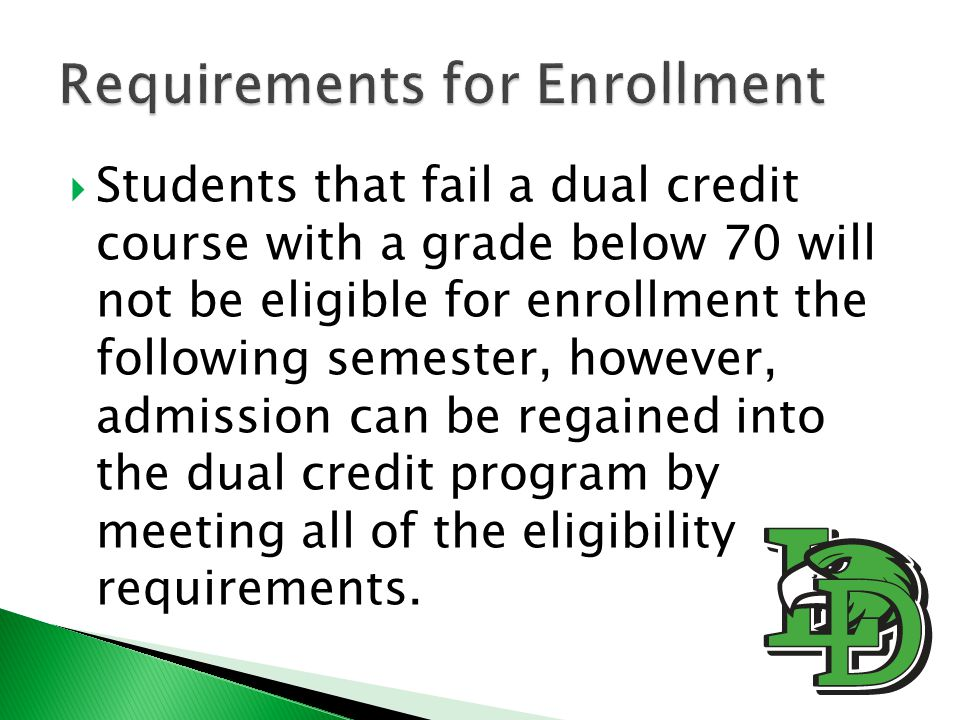  Students that fail a dual credit course with a grade below 70 will not be eligible for enrollment the following semester, however, admission can be regained into the dual credit program by meeting all of the eligibility requirements.