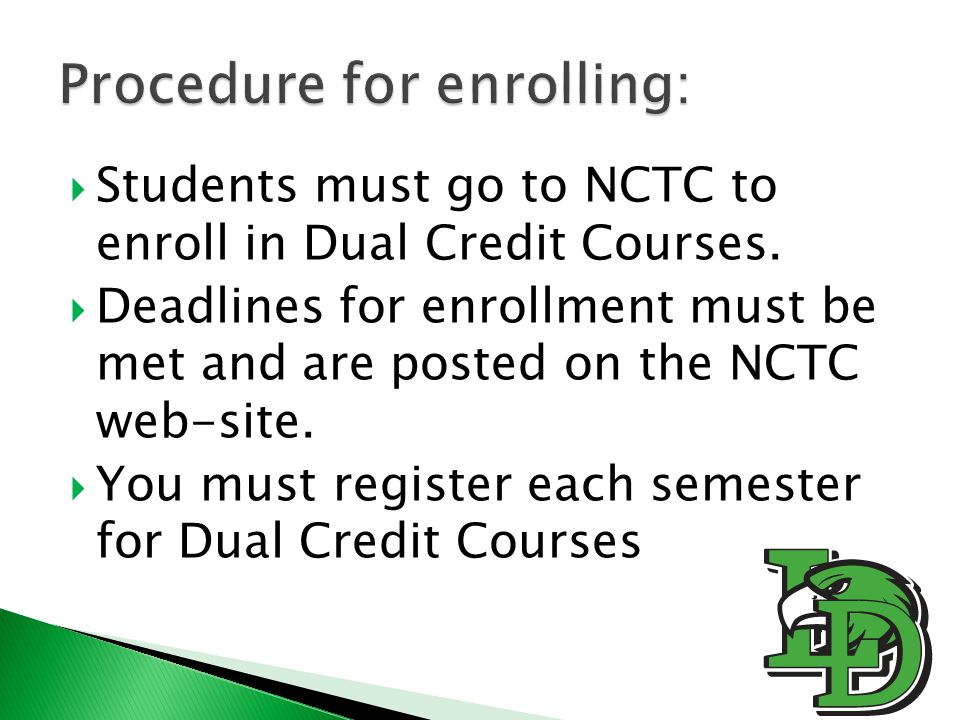  Students must go to NCTC to enroll in Dual Credit Courses.  Deadlines for enrollment must be met and are posted on the NCTC web-site.  You must re