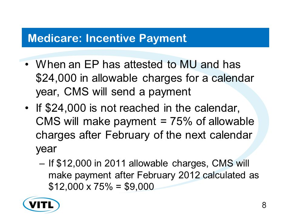 Medicare: Incentive Payment When an EP has attested to MU and has $24,000 in allowable charges for a calendar year, CMS will send a payment If $24,000 is not reached in the calendar, CMS will make payment = 75% of allowable charges after February of the next calendar year –If $12,000 in 2011 allowable charges, CMS will make payment after February 2012 calculated as $12,000 x 75% = $9,000 8