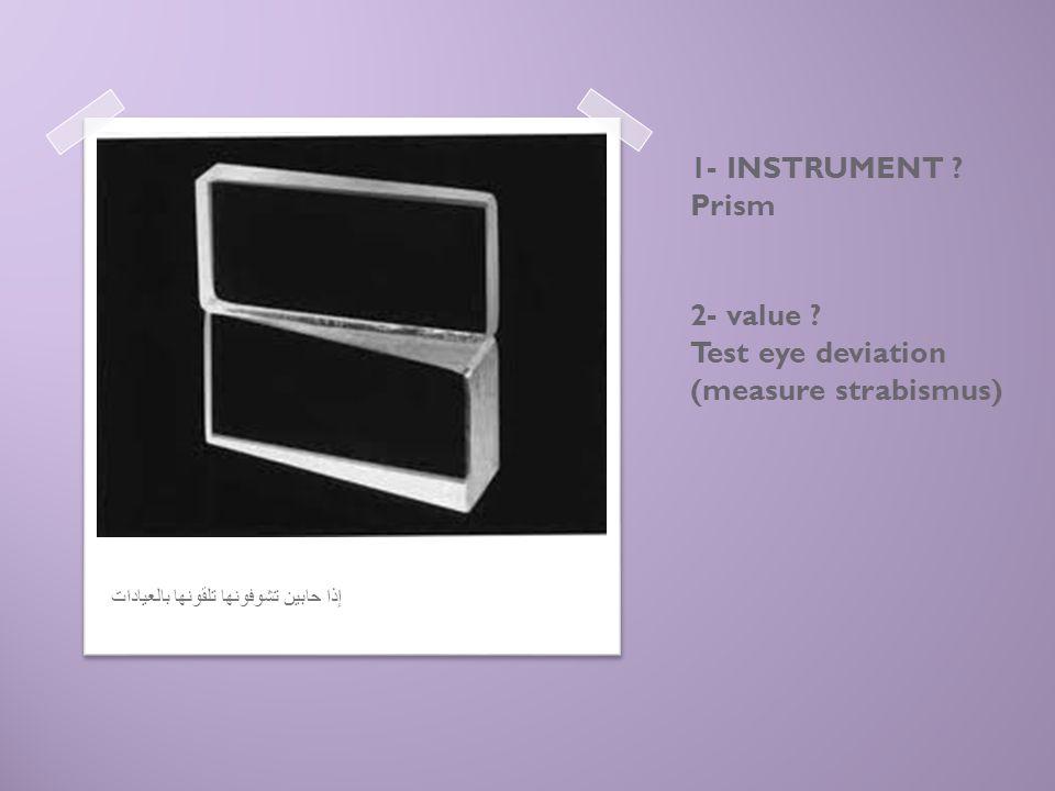 1- INSTRUMENT ? Prism 2- value ? Test eye deviation (measure strabismus) إذا حابين تشوفونها تلقونها بالعيادات