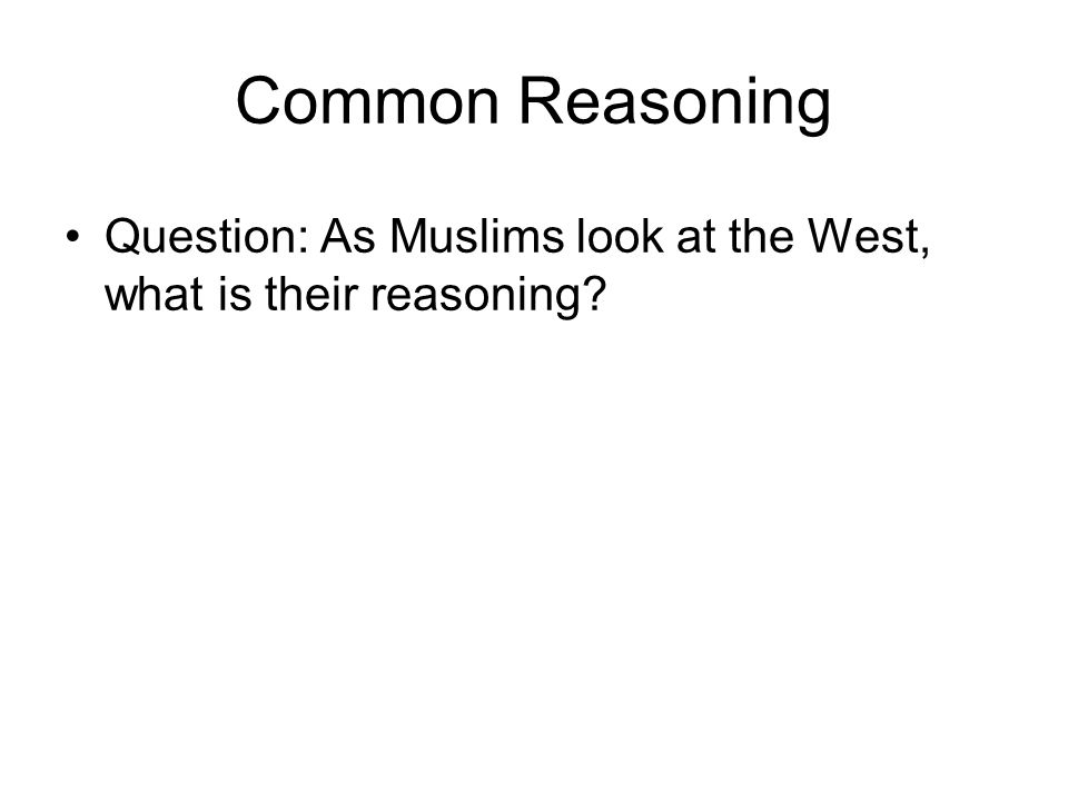 Common Reasoning Question: As Muslims look at the West, what is their reasoning