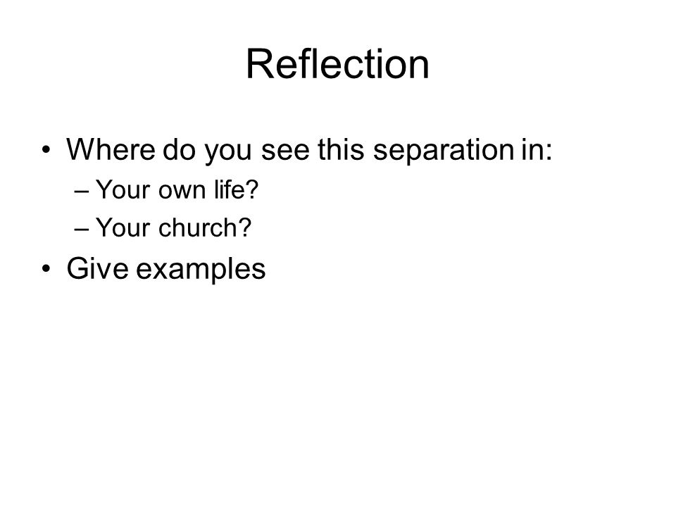 Reflection Where do you see this separation in: –Your own life –Your church Give examples