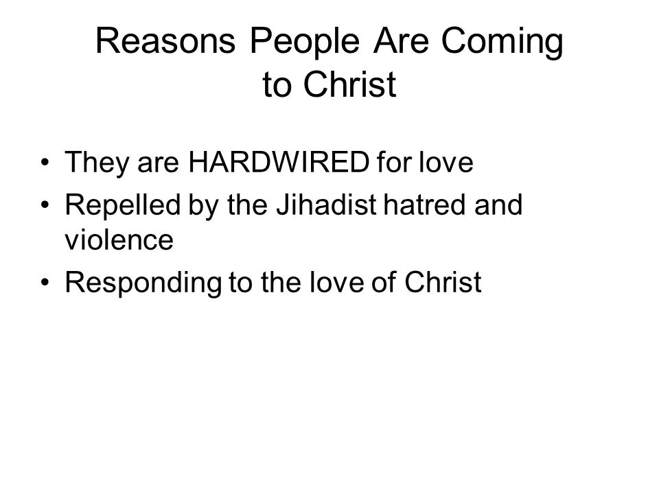 Reasons People Are Coming to Christ They are HARDWIRED for love Repelled by the Jihadist hatred and violence Responding to the love of Christ