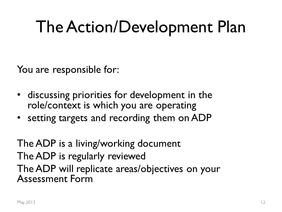 The Action/Development Plan You are responsible for: discussing priorities for development in the role/context is which you are operating setting targets and recording them on ADP The ADP is a living/working document The ADP is regularly reviewed The ADP will replicate areas/objectives on your Assessment Form May 201312