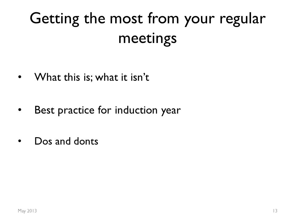Getting the most from your regular meetings What this is; what it isn't Best practice for induction year Dos and donts May 201313