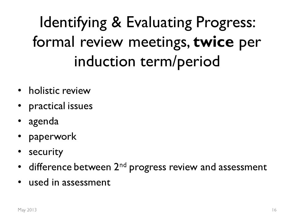 Identifying & Evaluating Progress: formal review meetings, twice per induction term/period holistic review practical issues agenda paperwork security difference between 2 nd progress review and assessment used in assessment May 201316