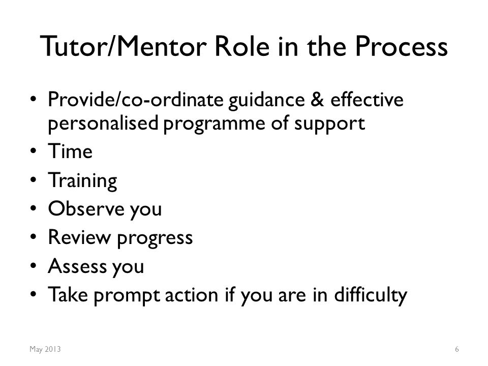 Tutor/Mentor Role in the Process Provide/co-ordinate guidance & effective personalised programme of support Time Training Observe you Review progress Assess you Take prompt action if you are in difficulty May 20136