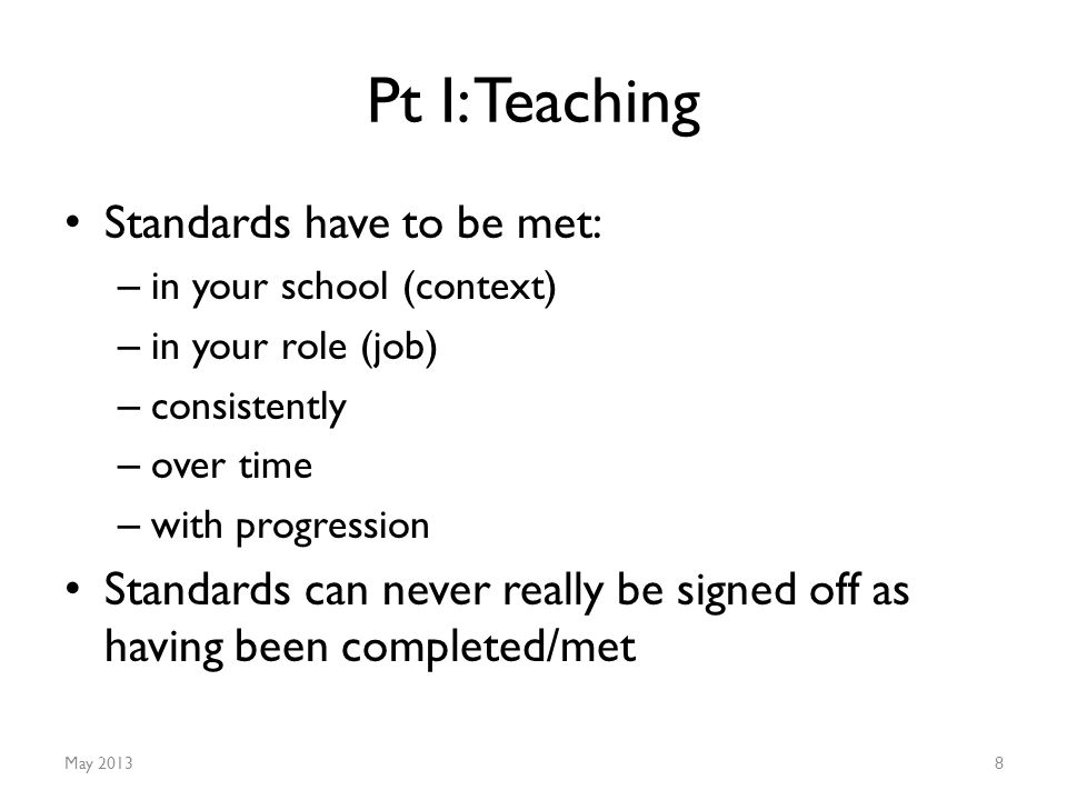 Pt I: Teaching Standards have to be met: – in your school (context) – in your role (job) – consistently – over time – with progression Standards can never really be signed off as having been completed/met May 20138