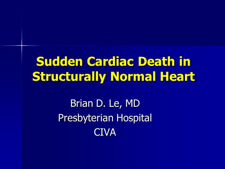 Sudden Cardiac Death in Structurally Normal Heart Brian D. Le, MD Presbyterian Hospital CIVA