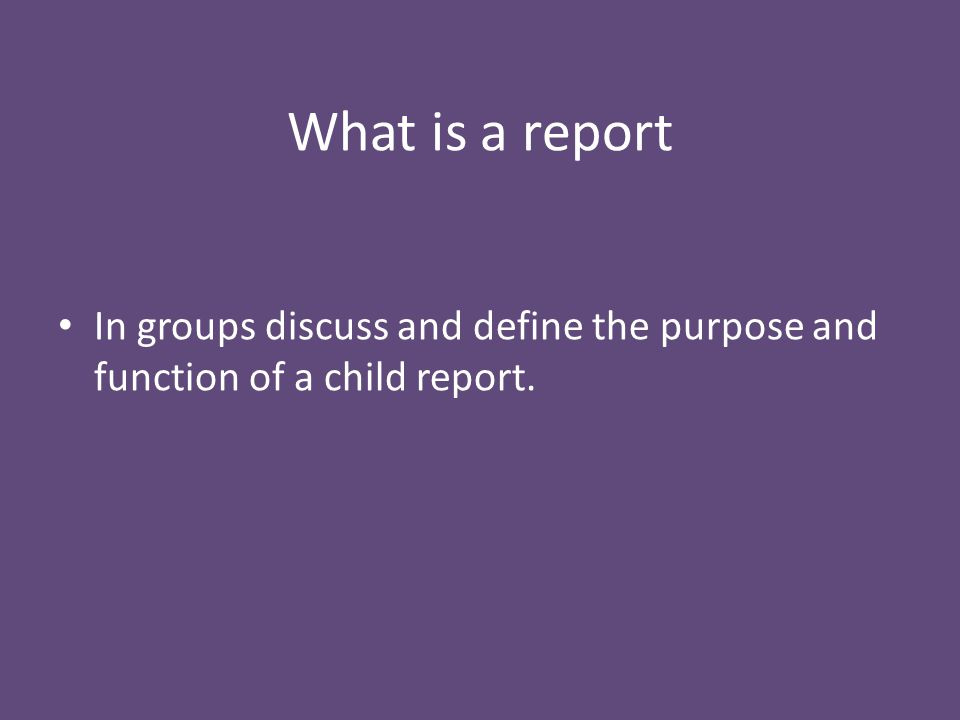 In groups discuss and define the purpose and function of a child report. What is a report