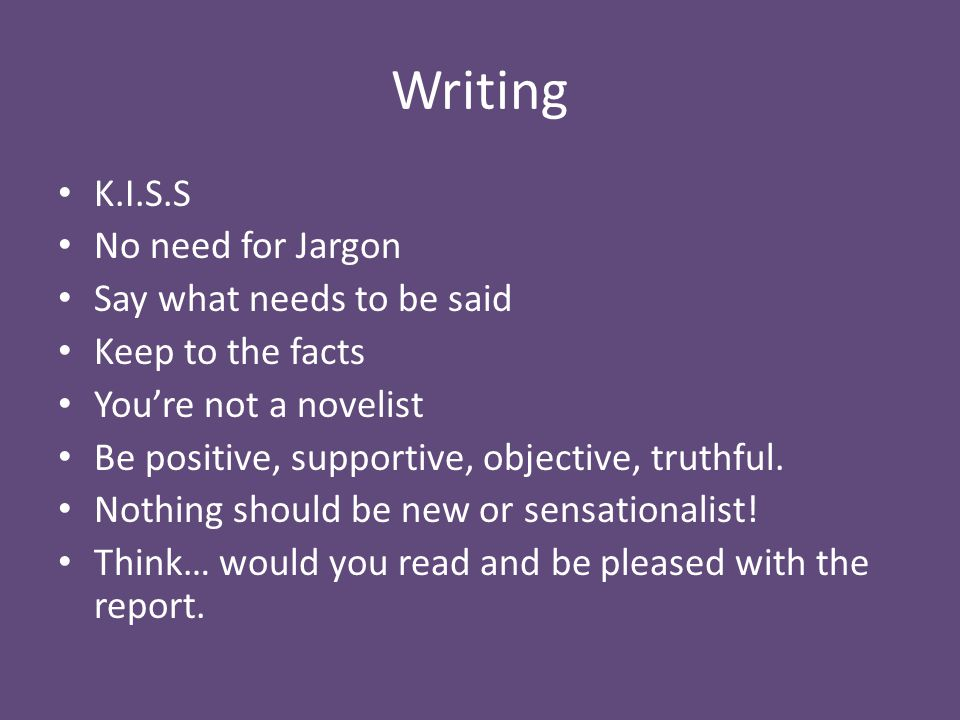 Writing K.I.S.S No need for Jargon Say what needs to be said Keep to the facts You're not a novelist Be positive, supportive, objective, truthful.