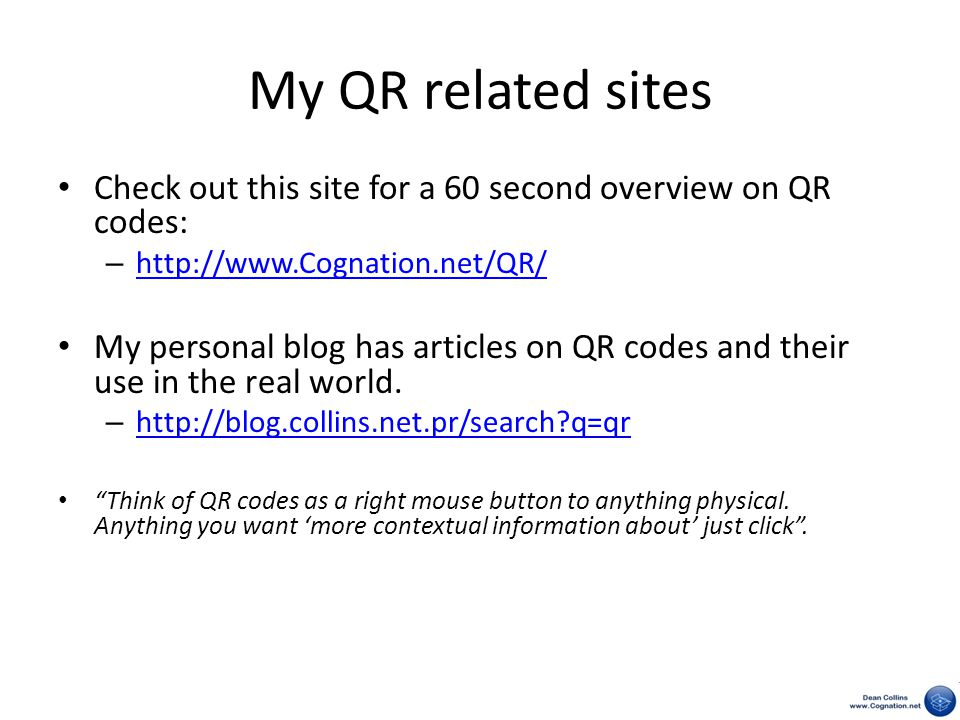 My QR related sites Check out this site for a 60 second overview on QR codes: – http://www.Cognation.net/QR/ http://www.Cognation.net/QR/ My personal blog has articles on QR codes and their use in the real world.