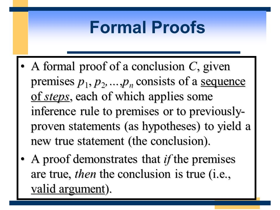 Formal Proofs A formal proof of a conclusion C, given premises p 1, p 2,…,p n consists of a sequence of steps, each of which applies some inference rule to premises or to previously- proven statements (as hypotheses) to yield a new true statement (the conclusion).A formal proof of a conclusion C, given premises p 1, p 2,…,p n consists of a sequence of steps, each of which applies some inference rule to premises or to previously- proven statements (as hypotheses) to yield a new true statement (the conclusion).