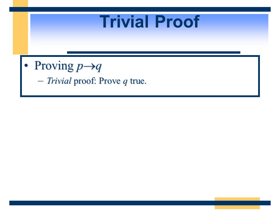 Trivial Proof Proving p  qProving p  q –Trivial proof: Prove q true.