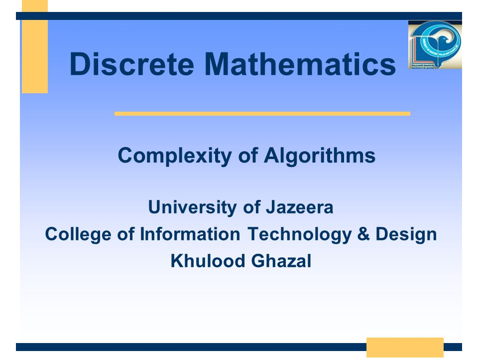 Discrete Mathematics University of Jazeera College of Information Technology & Design Khulood Ghazal Complexity of Algorithms
