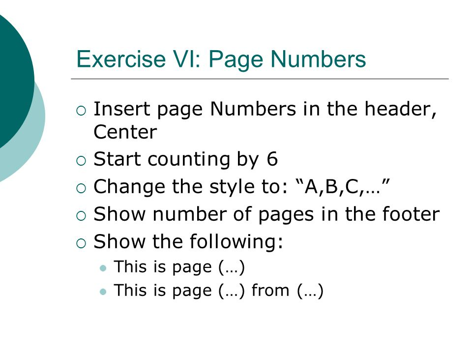 Exercise VI: Page Numbers  Insert page Numbers in the header, Center  Start counting by 6  Change the style to: A,B,C,…  Show number of pages in the footer  Show the following: This is page (…) This is page (…) from (…)