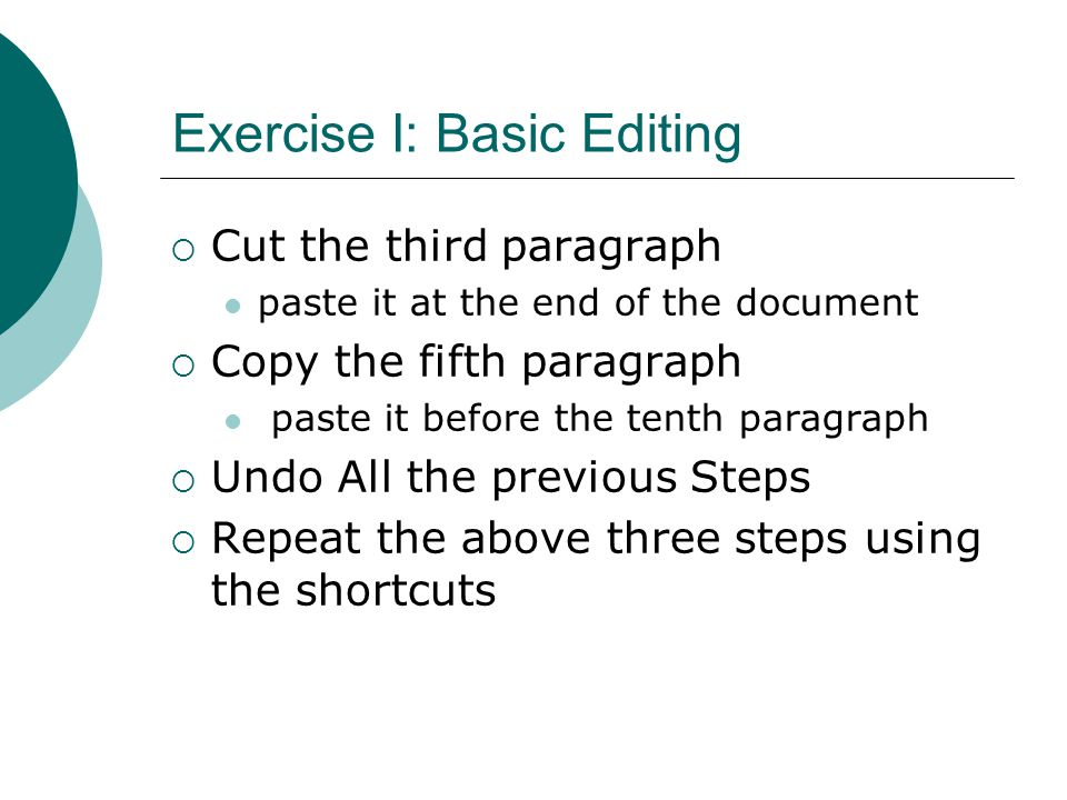 Exercise I: Basic Editing  Cut the third paragraph paste it at the end of the document  Copy the fifth paragraph paste it before the tenth paragraph  Undo All the previous Steps  Repeat the above three steps using the shortcuts