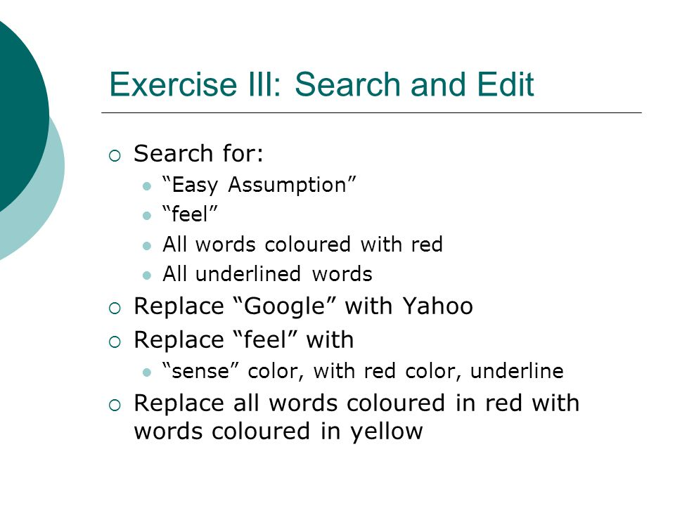 Exercise III: Search and Edit  Search for: Easy Assumption feel All words coloured with red All underlined words  Replace Google with Yahoo  Replace feel with sense color, with red color, underline  Replace all words coloured in red with words coloured in yellow