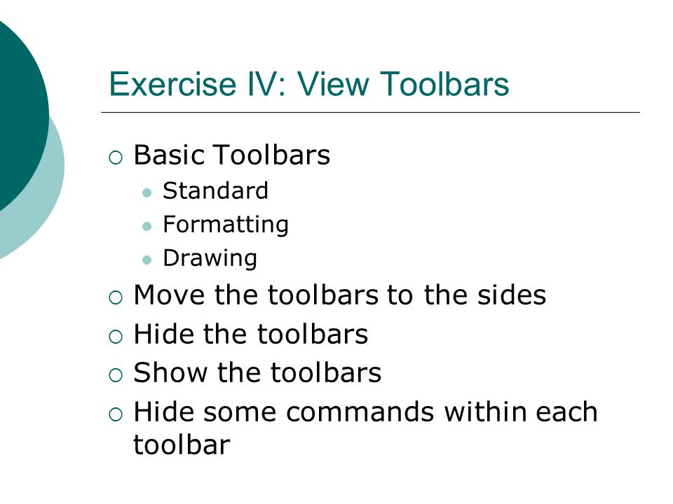 Exercise IV: View Toolbars  Basic Toolbars Standard Formatting Drawing  Move the toolbars to the sides  Hide the toolbars  Show the toolbars  Hide some commands within each toolbar