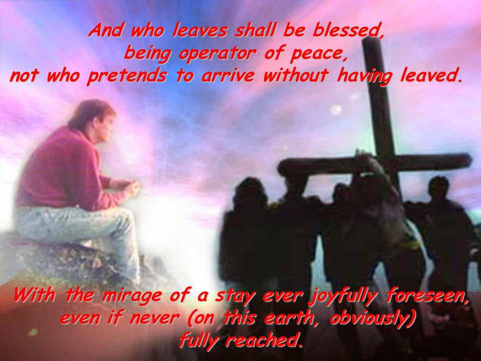 And who leaves shall be blessed, being operator of peace, not who pretends to arrive without having leaved.
