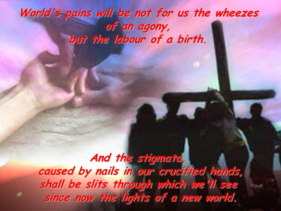 World s pains will be not for us the wheezes of an agony, but the labour of a birth.