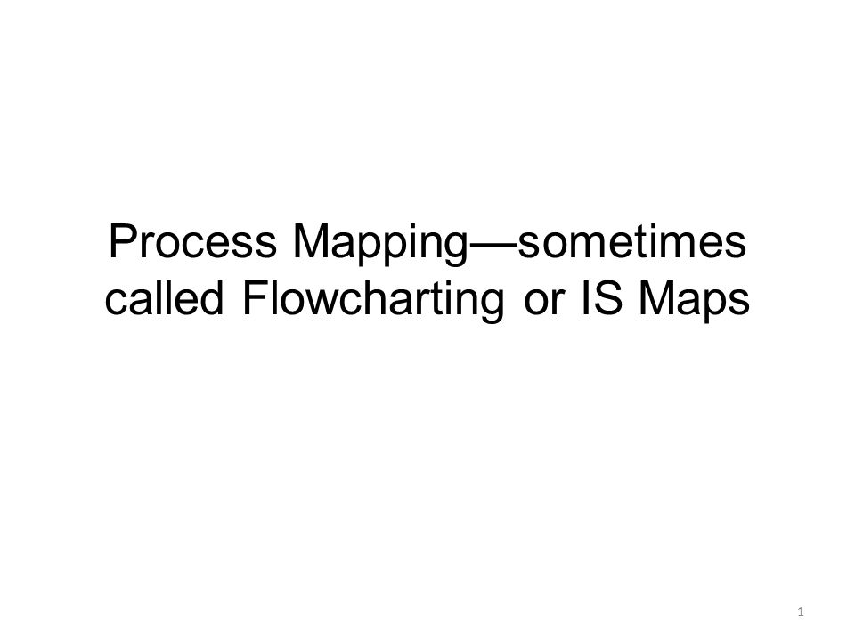 Process Mapping—sometimes called Flowcharting or IS Maps 1