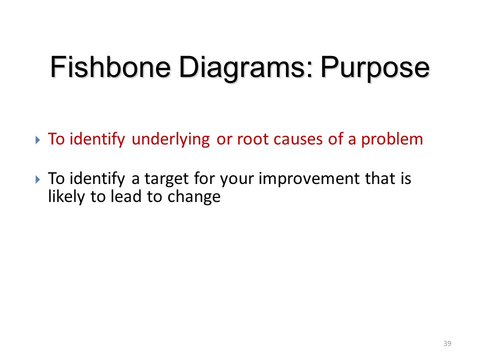 Fishbone Diagrams: Purpose  To identify underlying or root causes of a problem  To identify a target for your improvement that is likely to lead to
