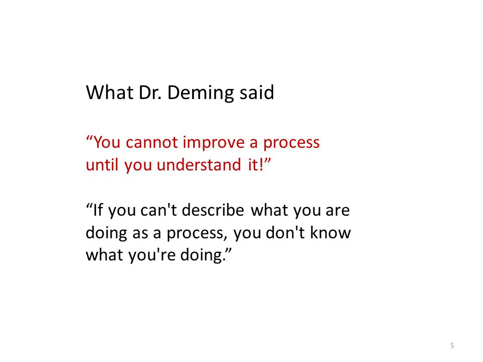 """What Dr. Deming said """"You cannot improve a process until you understand it!"""" """"If you can't describe what you are doing as a process, you don't know wh"""