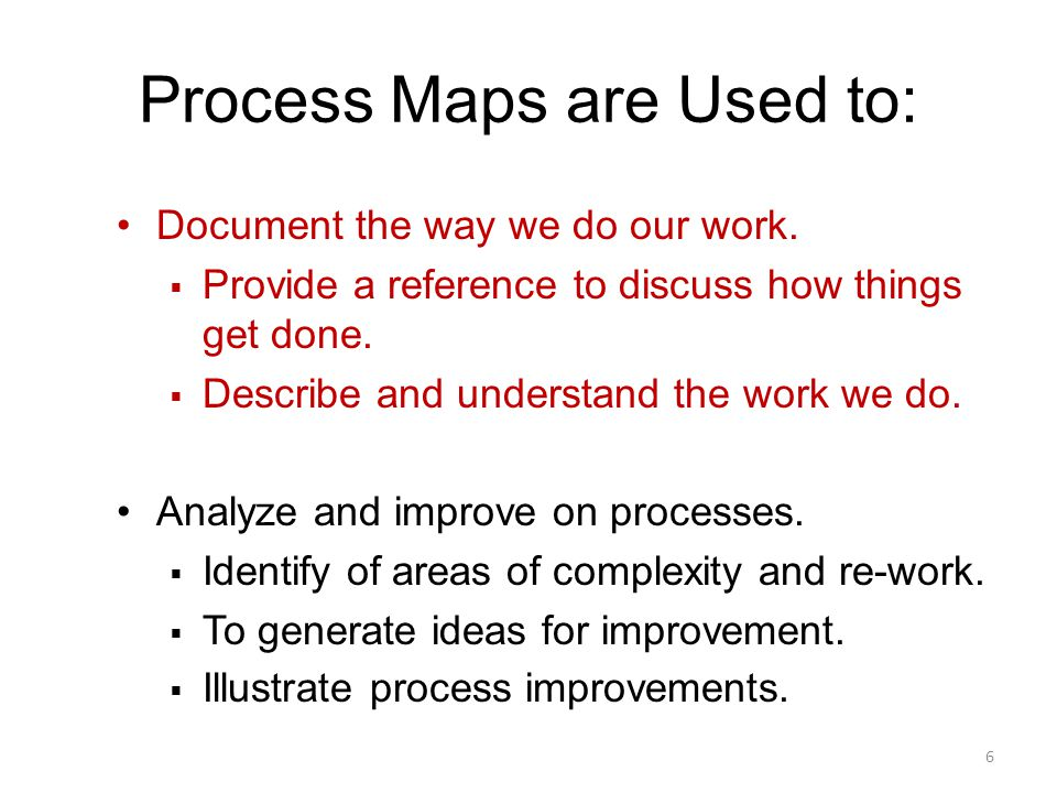 Document the way we do our work.  Provide a reference to discuss how things get done.  Describe and understand the work we do. Analyze and improve o