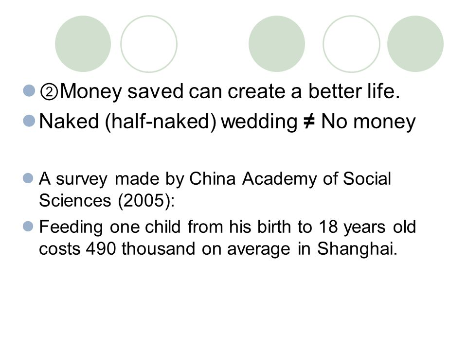 ② Money saved can create a better life. Naked (half-naked) wedding ≠ No money A survey made by China Academy of Social Sciences (2005): Feeding one ch