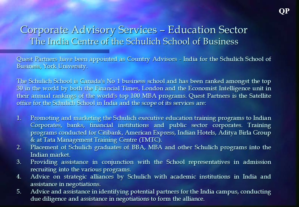 QP Corporate Advisory Services – Education Sector The India Centre of the Schulich School of Business Quest Partners have been appointed as Country Advisors - India for the Schulich School of Business, York University.