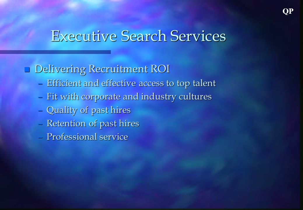 QP Executive Search Services n Delivering Recruitment ROI –Efficient and effective access to top talent –Fit with corporate and industry cultures –Quality of past hires –Retention of past hires –Professional service